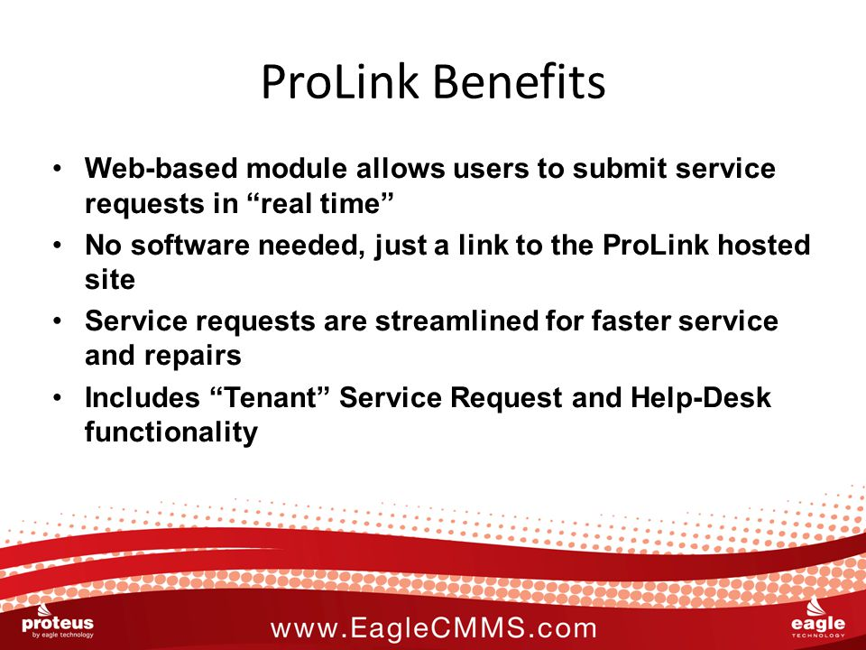 ProLink Benefits Web-based module allows users to submit service requests in real time No software needed, just a link to the ProLink hosted site Service requests are streamlined for faster service and repairs Includes Tenant Service Request and Help-Desk functionality