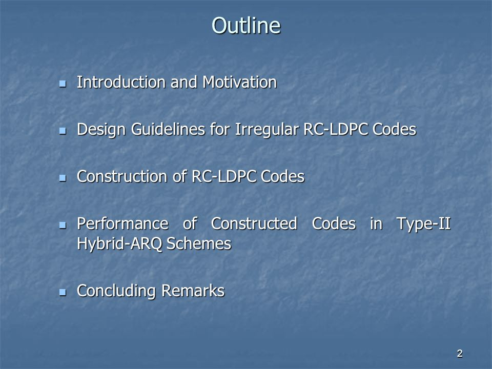 2 Outline Introduction and Motivation Introduction and Motivation Design Guidelines for Irregular RC-LDPC Codes Design Guidelines for Irregular RC-LDPC Codes Construction of RC-LDPC Codes Construction of RC-LDPC Codes Performance of Constructed Codes in Type-II Hybrid-ARQ Schemes Performance of Constructed Codes in Type-II Hybrid-ARQ Schemes Concluding Remarks Concluding Remarks