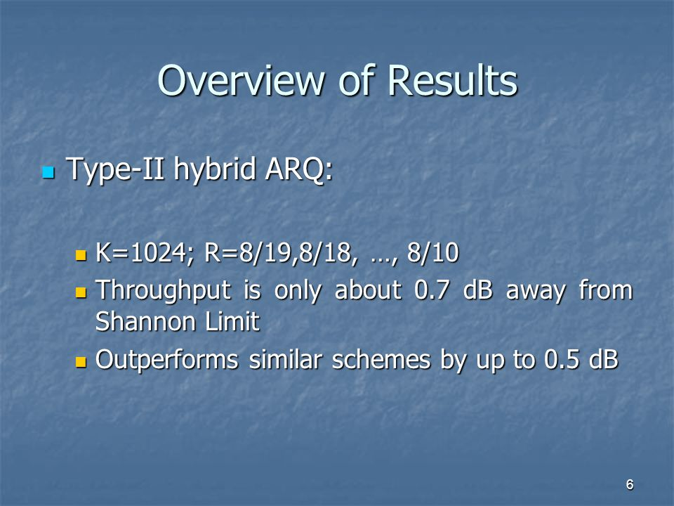 6 Overview of Results Type-II hybrid ARQ: Type-II hybrid ARQ: K=1024; R=8/19,8/18, …, 8/10 K=1024; R=8/19,8/18, …, 8/10 Throughput is only about 0.7 dB away from Shannon Limit Throughput is only about 0.7 dB away from Shannon Limit Outperforms similar schemes by up to 0.5 dB Outperforms similar schemes by up to 0.5 dB