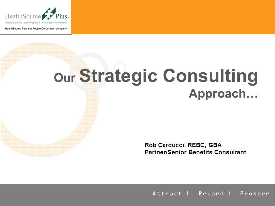 Attract | Reward | Prosper Our Strategic Consulting Approach… Rob Carducci, REBC, GBA Partner/Senior Benefits Consultant