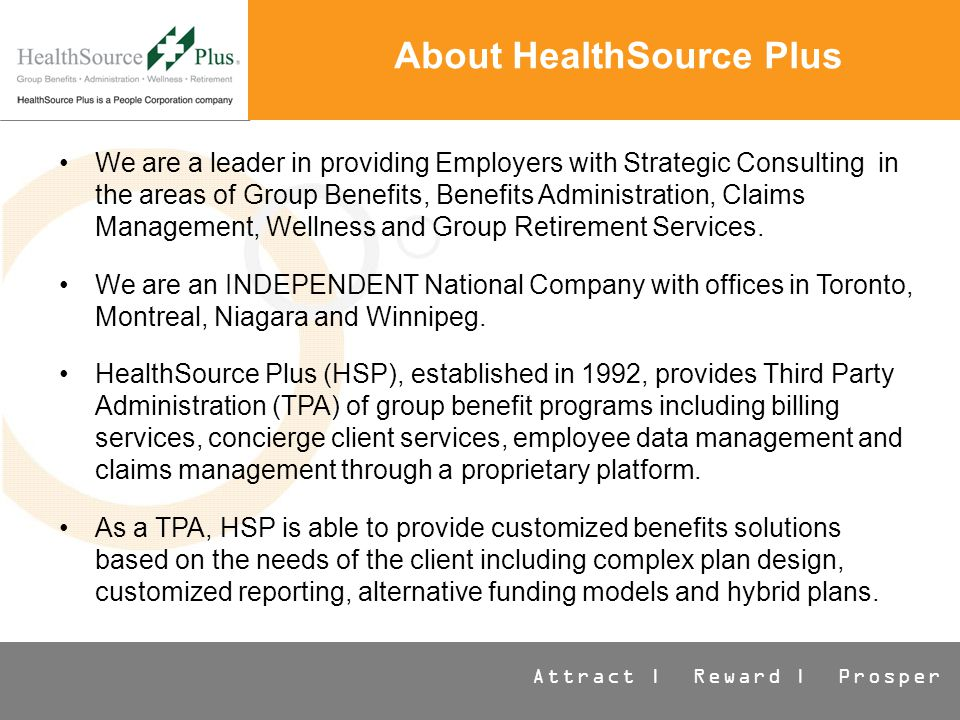 Attract | Reward | Prosper About HealthSource Plus We are a leader in providing Employers with Strategic Consulting in the areas of Group Benefits, Benefits Administration, Claims Management, Wellness and Group Retirement Services.