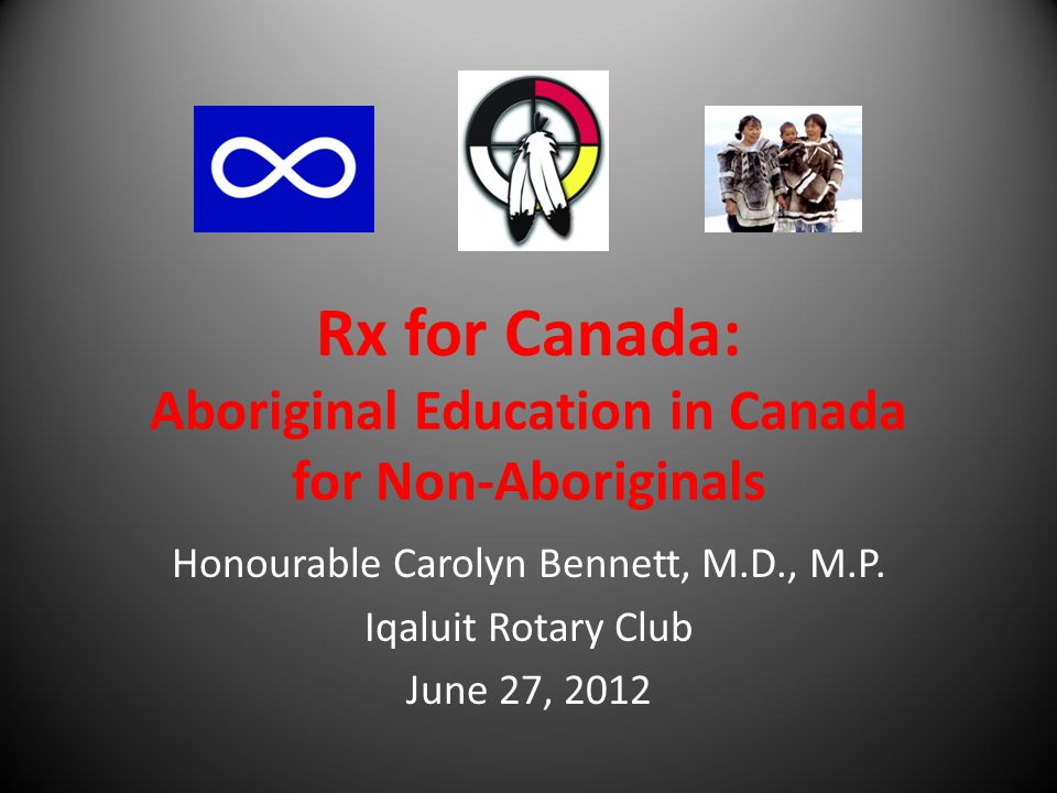 Rx for Canada: Aboriginal Education in Canada for Non-Aboriginals Honourable Carolyn Bennett, M.D., M.P. Iqaluit Rotary Club June 27, 2012