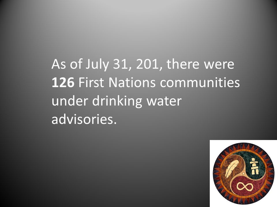 As of July 31, 201, there were 126 First Nations communities under drinking water advisories.
