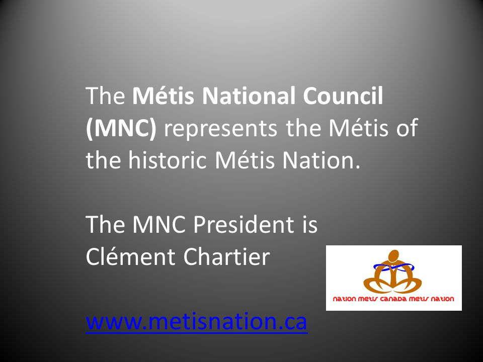 The Métis National Council (MNC) represents the Métis of the historic Métis Nation. The MNC President is Clément Chartier www.metisnation.ca
