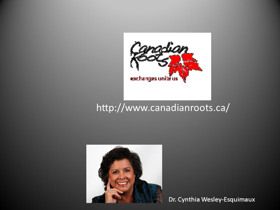 http://www.canadianroots.ca/ Dr. Cynthia Wesley-Esquimaux