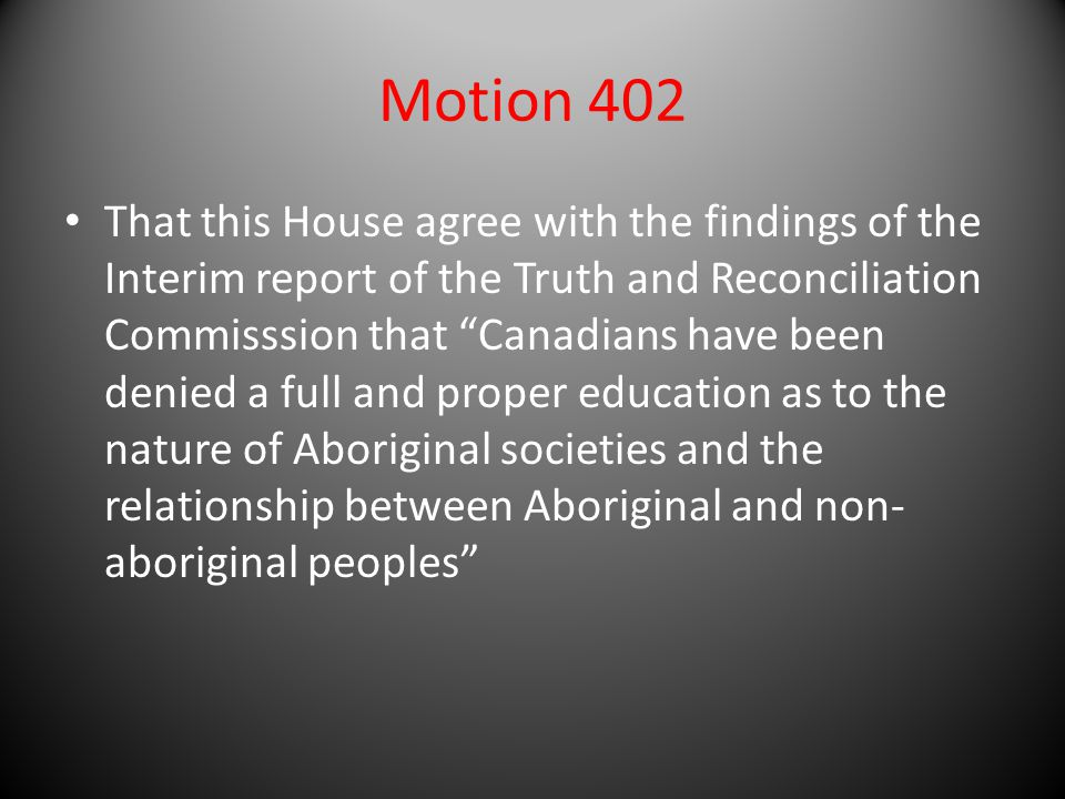 "Motion 402 That this House agree with the findings of the Interim report of the Truth and Reconciliation Commisssion that ""Canadians have been denied"