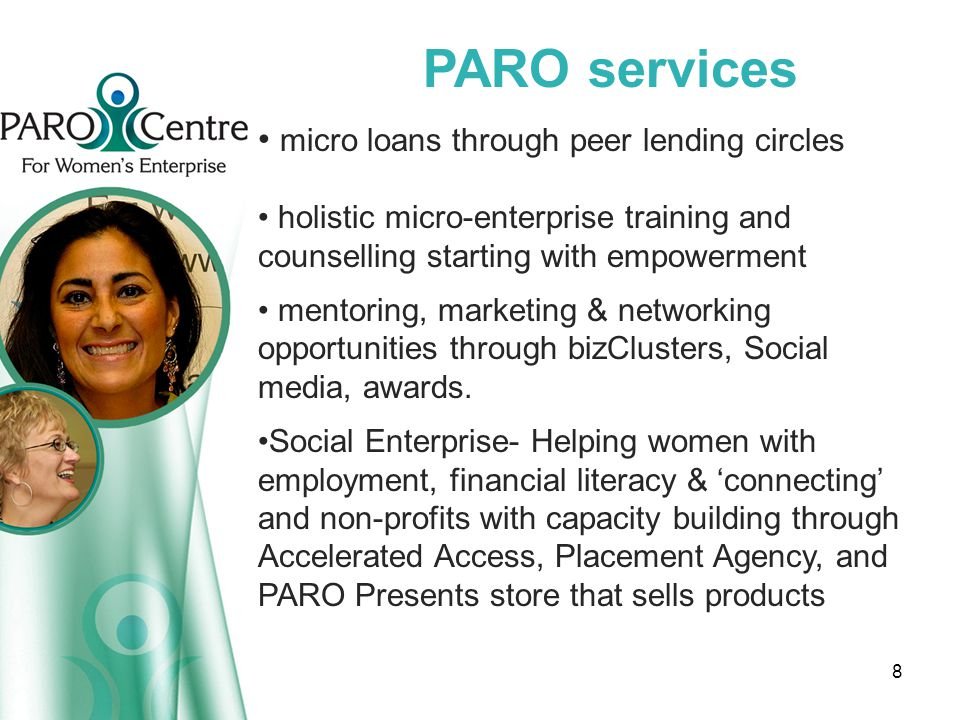 PARO services micro loans through peer lending circles holistic micro-enterprise training and counselling starting with empowerment mentoring, marketing & networking opportunities through bizClusters, Social media, awards.
