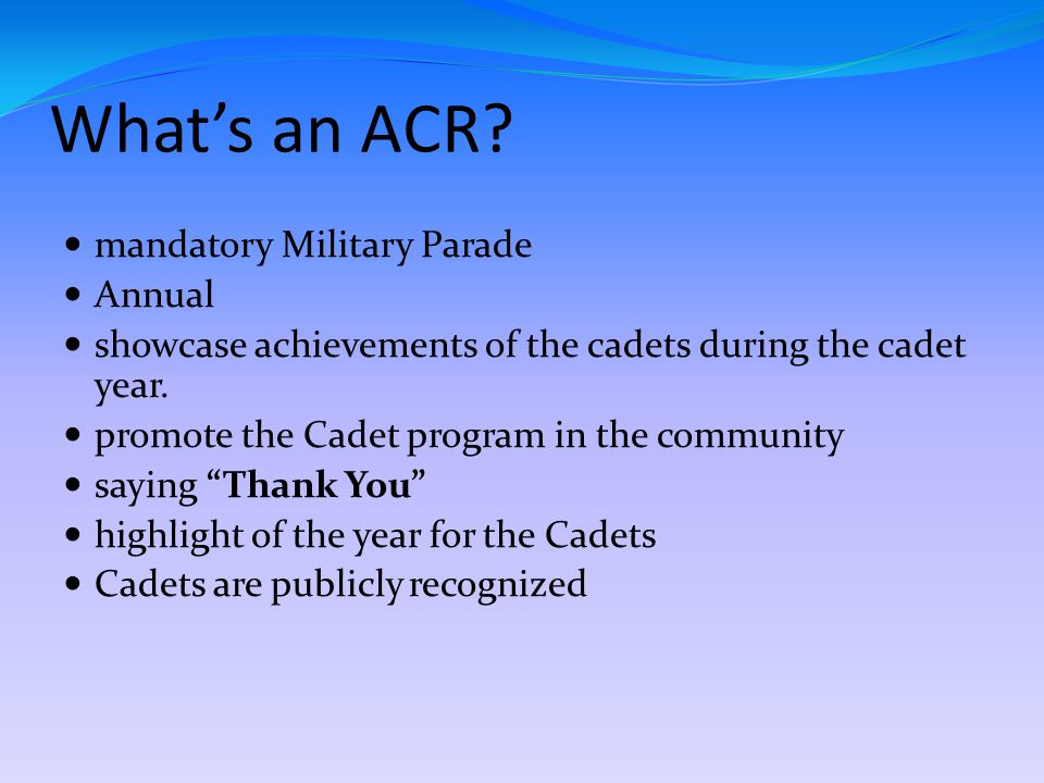 What's an ACR? mandatory Military Parade Annual showcase achievements of the cadets during the cadet year. promote the Cadet program in the community