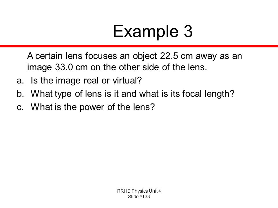 RRHS Physics Unit 4 Slide #133 Example 3 A certain lens focuses an object 22.5 cm away as an image 33.0 cm on the other side of the lens.