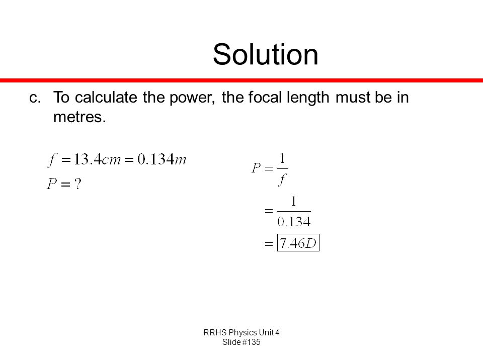RRHS Physics Unit 4 Slide #135 Solution c.To calculate the power, the focal length must be in metres.