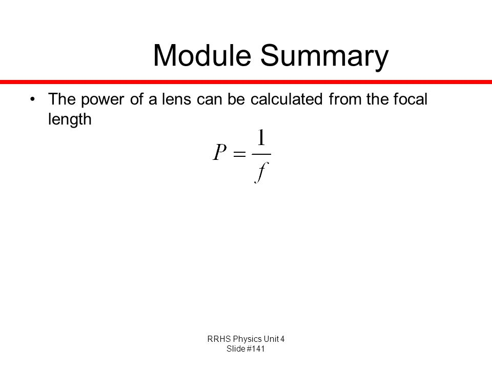 RRHS Physics Unit 4 Slide #141 Module Summary The power of a lens can be calculated from the focal length