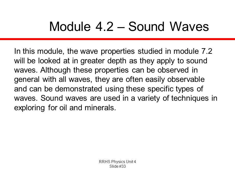 RRHS Physics Unit 4 Slide #33 Module 4.2 – Sound Waves In this module, the wave properties studied in module 7.2 will be looked at in greater depth as they apply to sound waves.