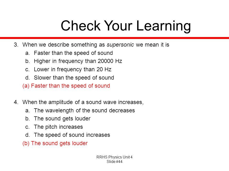 RRHS Physics Unit 4 Slide #44 Check Your Learning 3.When we describe something as supersonic we mean it is a.Faster than the speed of sound b.Higher in frequency than 20000 Hz c.Lower in frequency than 20 Hz d.Slower than the speed of sound (a) Faster than the speed of sound 4.When the amplitude of a sound wave increases, a.The wavelength of the sound decreases b.The sound gets louder c.The pitch increases d.The speed of sound increases (b) The sound gets louder