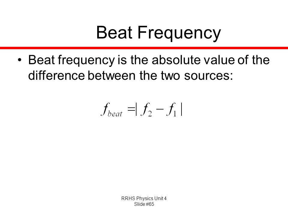 RRHS Physics Unit 4 Slide #65 Beat Frequency Beat frequency is the absolute value of the difference between the two sources: