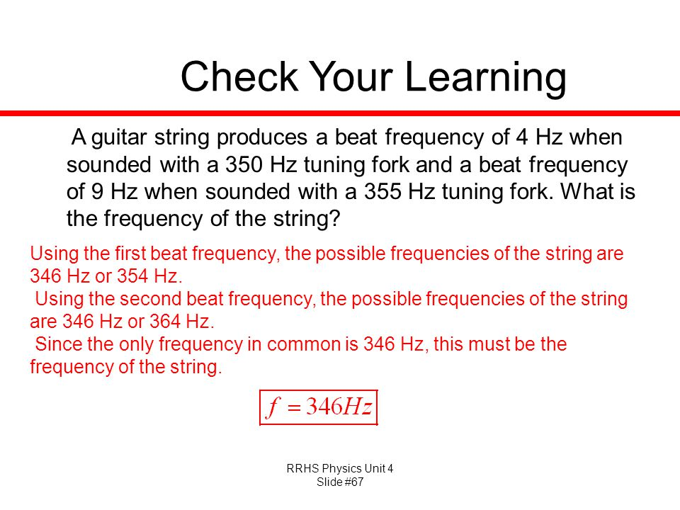 RRHS Physics Unit 4 Slide #67 Check Your Learning A guitar string produces a beat frequency of 4 Hz when sounded with a 350 Hz tuning fork and a beat frequency of 9 Hz when sounded with a 355 Hz tuning fork.