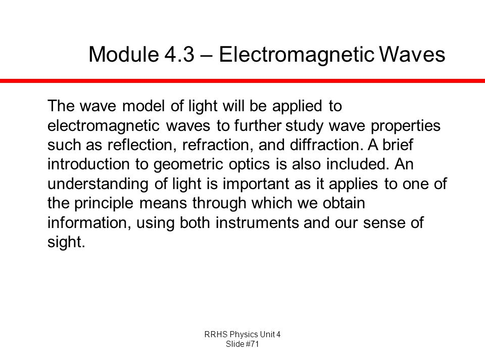 RRHS Physics Unit 4 Slide #71 Module 4.3 – Electromagnetic Waves The wave model of light will be applied to electromagnetic waves to further study wave properties such as reflection, refraction, and diffraction.
