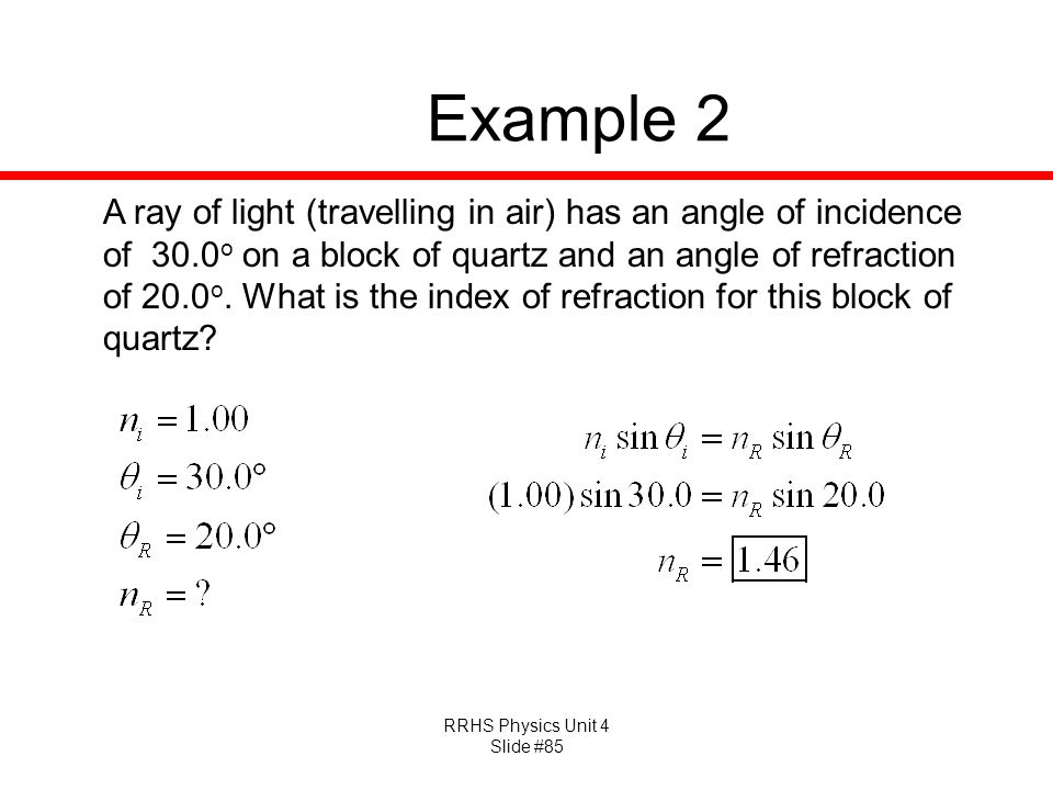 RRHS Physics Unit 4 Slide #85 Example 2 A ray of light (travelling in air) has an angle of incidence of 30.0 o on a block of quartz and an angle of refraction of 20.0 o.