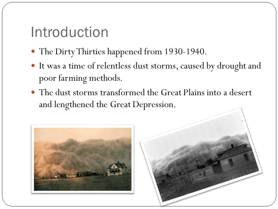 Introduction The Dirty Thirties happened from 1930-1940. It was a time of relentless dust storms, caused by drought and poor farming methods. The dust