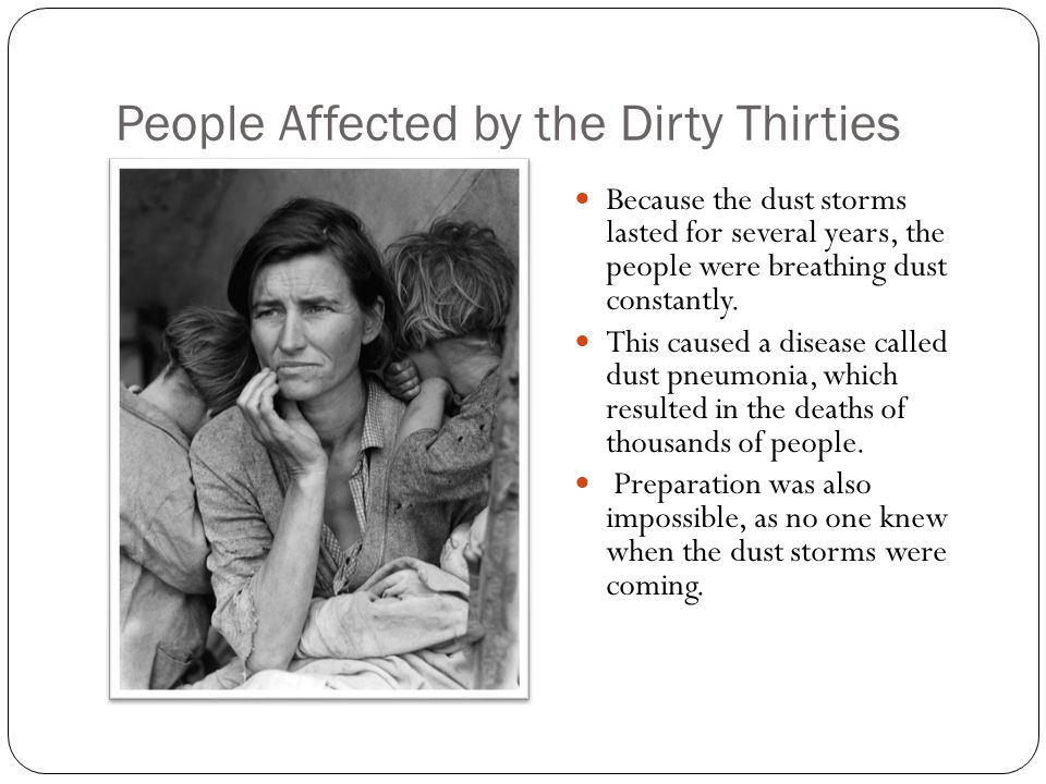 People Affected by the Dirty Thirties Because the dust storms lasted for several years, the people were breathing dust constantly. This caused a disea