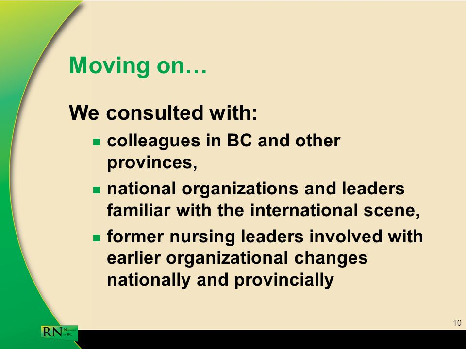 10 Moving on… We consulted with: colleagues in BC and other provinces, national organizations and leaders familiar with the international scene, former nursing leaders involved with earlier organizational changes nationally and provincially