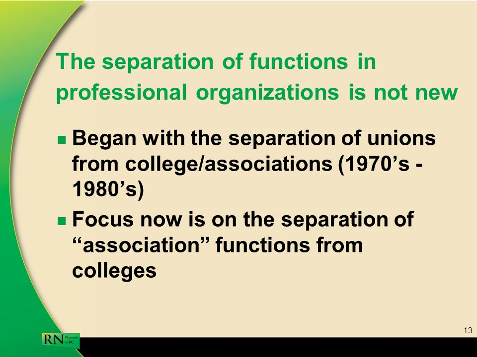 13 The separation of functions in professional organizations is not new Began with the separation of unions from college/associations (1970's - 1980's) Focus now is on the separation of association functions from colleges