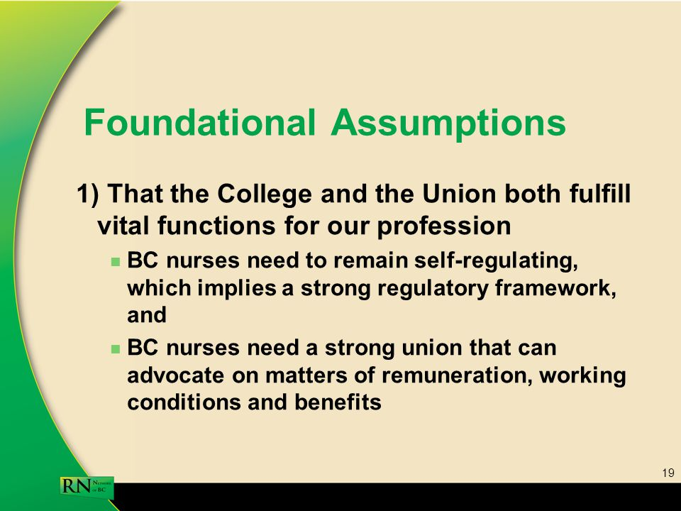 19 Foundational Assumptions 1) That the College and the Union both fulfill vital functions for our profession BC nurses need to remain self-regulating, which implies a strong regulatory framework, and BC nurses need a strong union that can advocate on matters of remuneration, working conditions and benefits