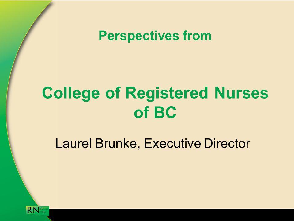 Perspectives from College of Registered Nurses of BC Laurel Brunke, Executive Director