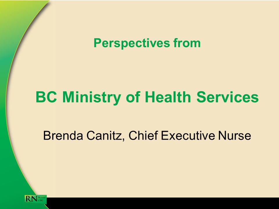 Perspectives from BC Ministry of Health Services Brenda Canitz, Chief Executive Nurse