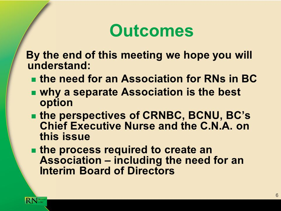 6 Outcomes By the end of this meeting we hope you will understand: the need for an Association for RNs in BC why a separate Association is the best option the perspectives of CRNBC, BCNU, BC's Chief Executive Nurse and the C.N.A.