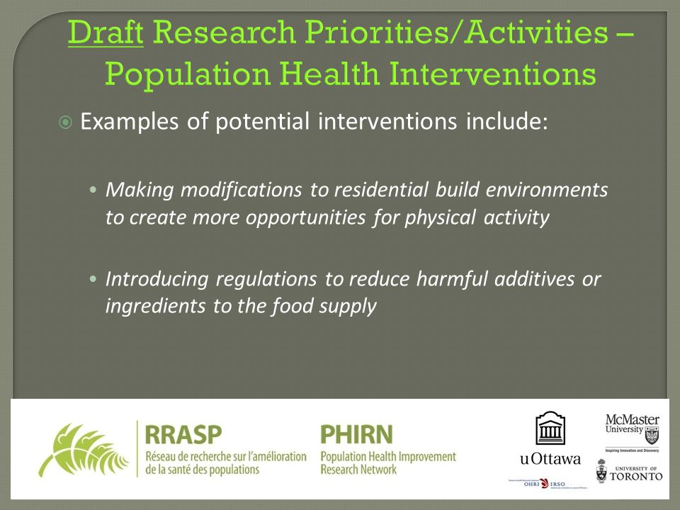  Examples of potential interventions include: Making modifications to residential build environments to create more opportunities for physical activity Introducing regulations to reduce harmful additives or ingredients to the food supply