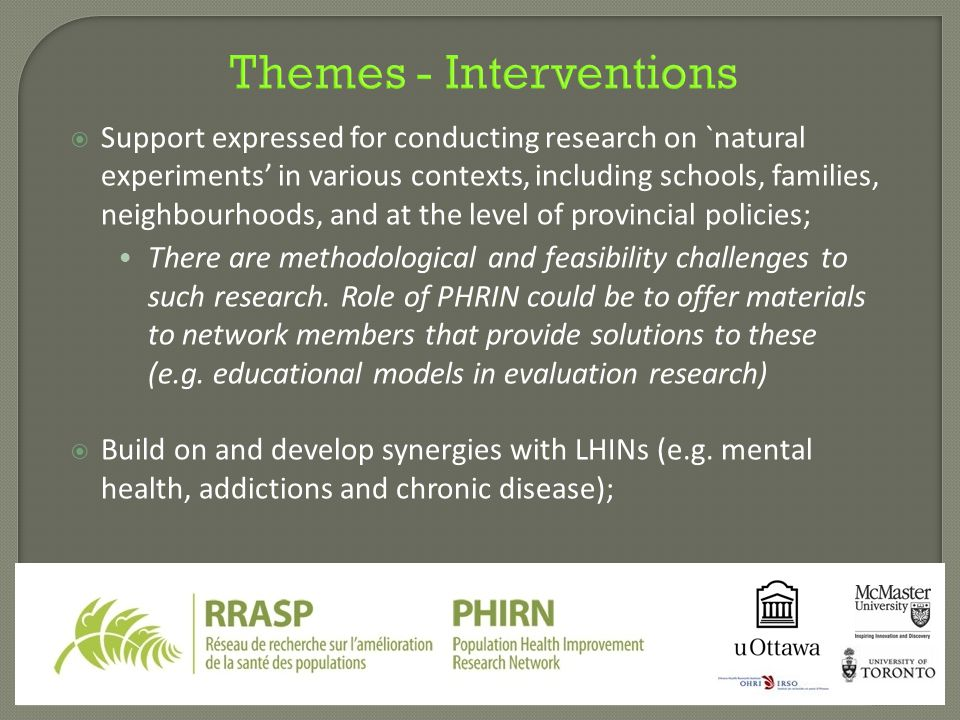 Themes - Interventions  Support expressed for conducting research on `natural experiments' in various contexts, including schools, families, neighbourhoods, and at the level of provincial policies; There are methodological and feasibility challenges to such research.
