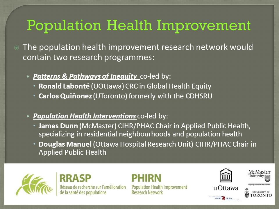 Population Health Improvement  The population health improvement research network would contain two research programmes: Patterns & Pathways of Inequity co-led by:  Ronald Labonté (UOttawa) CRC in Global Health Equity  Carlos Quiňonez (UToronto) formerly with the CDHSRU Population Health Interventions co-led by:  James Dunn (McMaster) CIHR/PHAC Chair in Applied Public Health, specializing in residential neighbourhoods and population health  Douglas Manuel (Ottawa Hospital Research Unit) CIHR/PHAC Chair in Applied Public Health