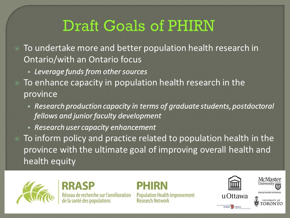 Draft Goals of PHIRN  To undertake more and better population health research in Ontario/with an Ontario focus Leverage funds from other sources  To