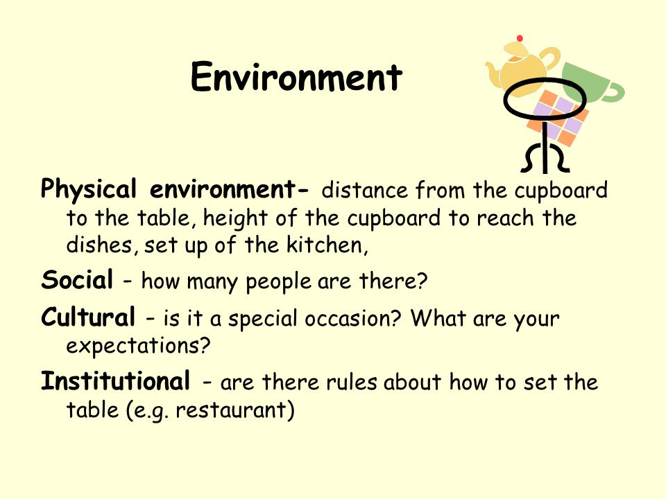 Environment Physical environment- distance from the cupboard to the table, height of the cupboard to reach the dishes, set up of the kitchen, Social - how many people are there.
