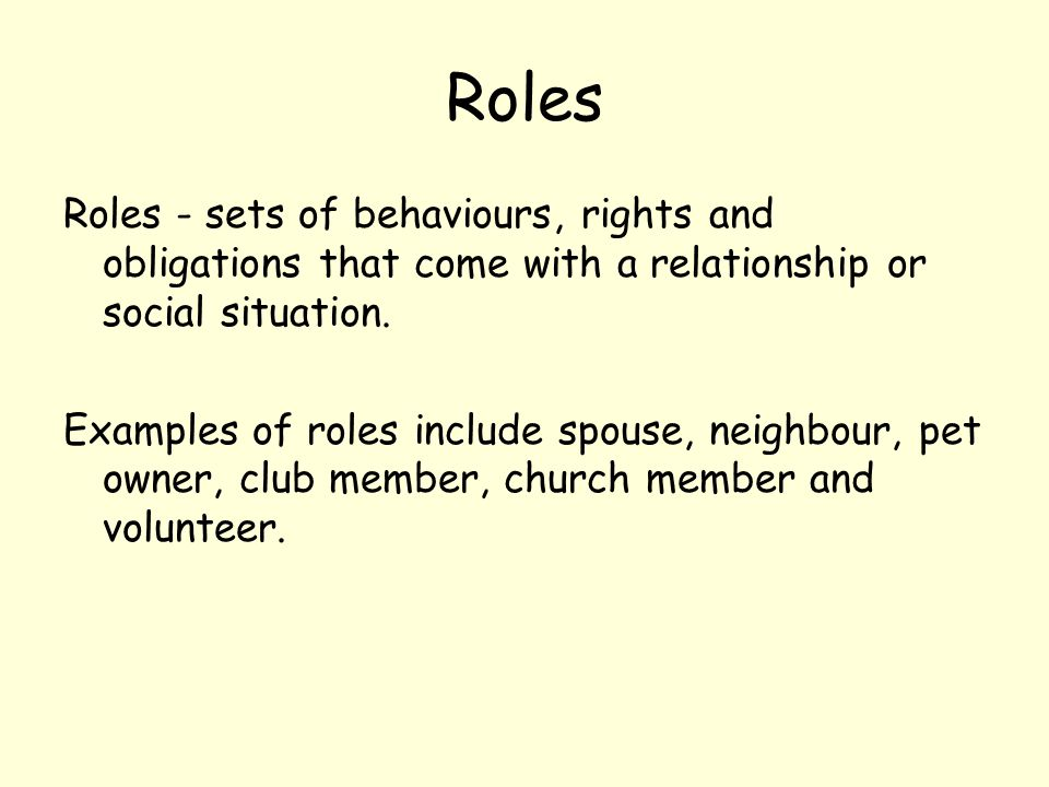 Roles Roles - sets of behaviours, rights and obligations that come with a relationship or social situation.