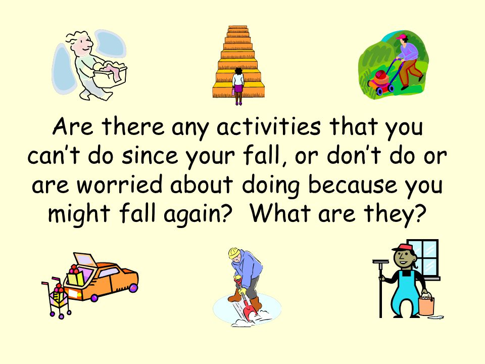 Are there any activities that you can't do since your fall, or don't do or are worried about doing because you might fall again.