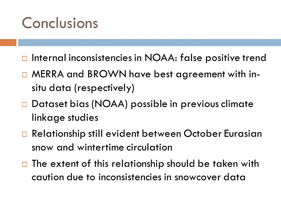 Conclusions  Internal inconsistencies in NOAA: false positive trend  MERRA and BROWN have best agreement with in- situ data (respectively)  Dataset bias (NOAA) possible in previous climate linkage studies  Relationship still evident between October Eurasian snow and wintertime circulation  The extent of this relationship should be taken with caution due to inconsistencies in snowcover data