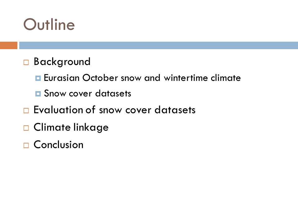 Outline  Background  Eurasian October snow and wintertime climate  Snow cover datasets  Evaluation of snow cover datasets  Climate linkage  Conclusion