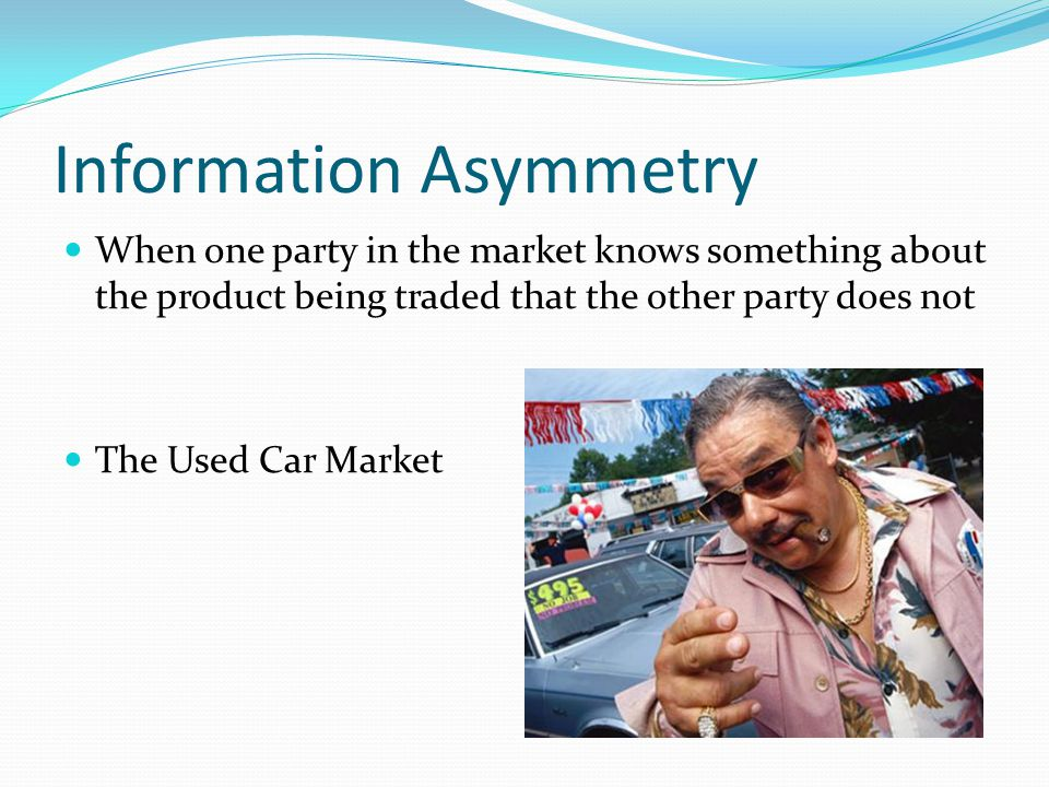 Information Asymmetry When one party in the market knows something about the product being traded that the other party does not The Used Car Market