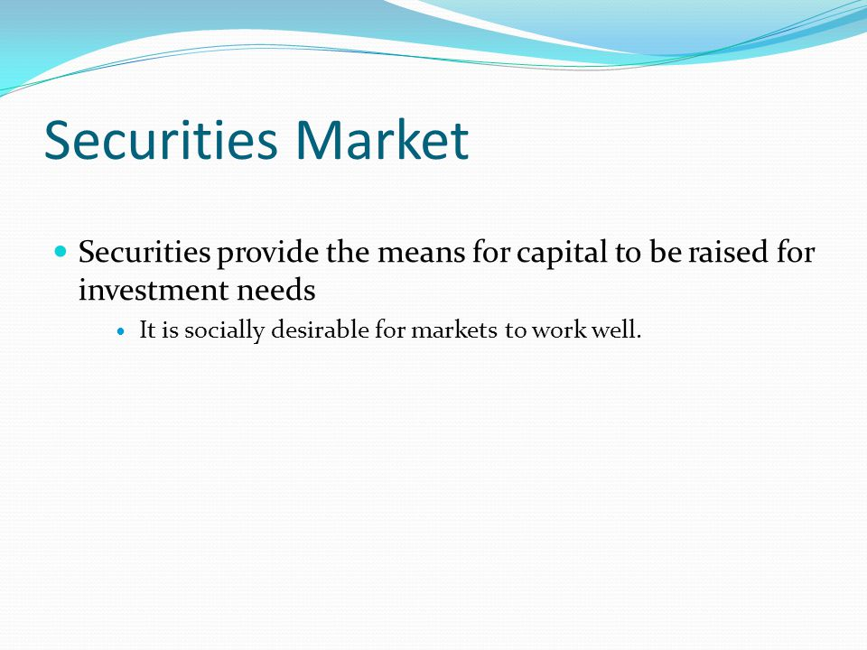 Securities Market Securities provide the means for capital to be raised for investment needs It is socially desirable for markets to work well.
