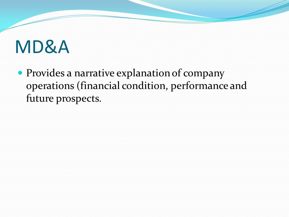 MD&A Provides a narrative explanation of company operations (financial condition, performance and future prospects.