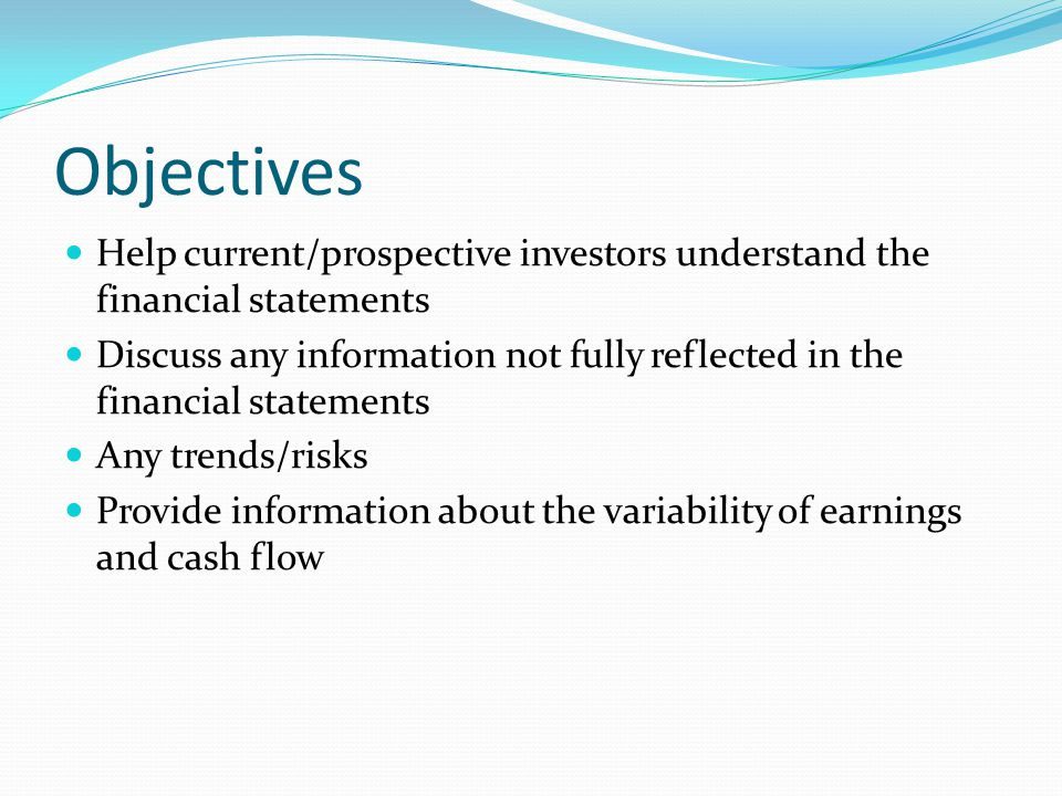 Objectives Help current/prospective investors understand the financial statements Discuss any information not fully reflected in the financial statements Any trends/risks Provide information about the variability of earnings and cash flow