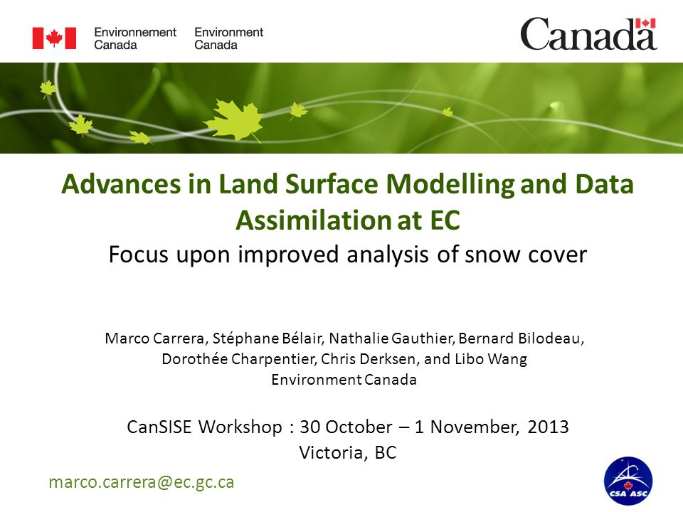 Advances in Land Surface Modelling and Data Assimilation at EC Focus upon improved analysis of snow cover CanSISE Workshop : 30 October – 1 November, 2013 Victoria, BC Marco Carrera, Stéphane Bélair, Nathalie Gauthier, Bernard Bilodeau, Dorothée Charpentier, Chris Derksen, and Libo Wang Environment Canada