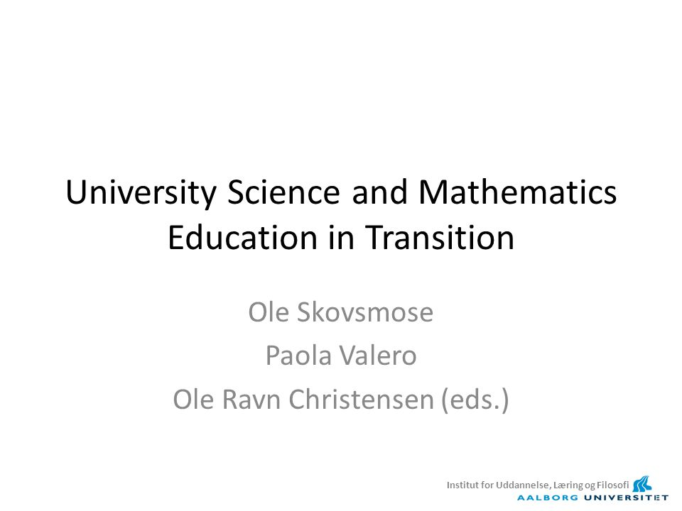 University Science and Mathematics Education in Transition Ole Skovsmose Paola Valero Ole Ravn Christensen (eds.) Institut for Uddannelse, Læring og Filosofi