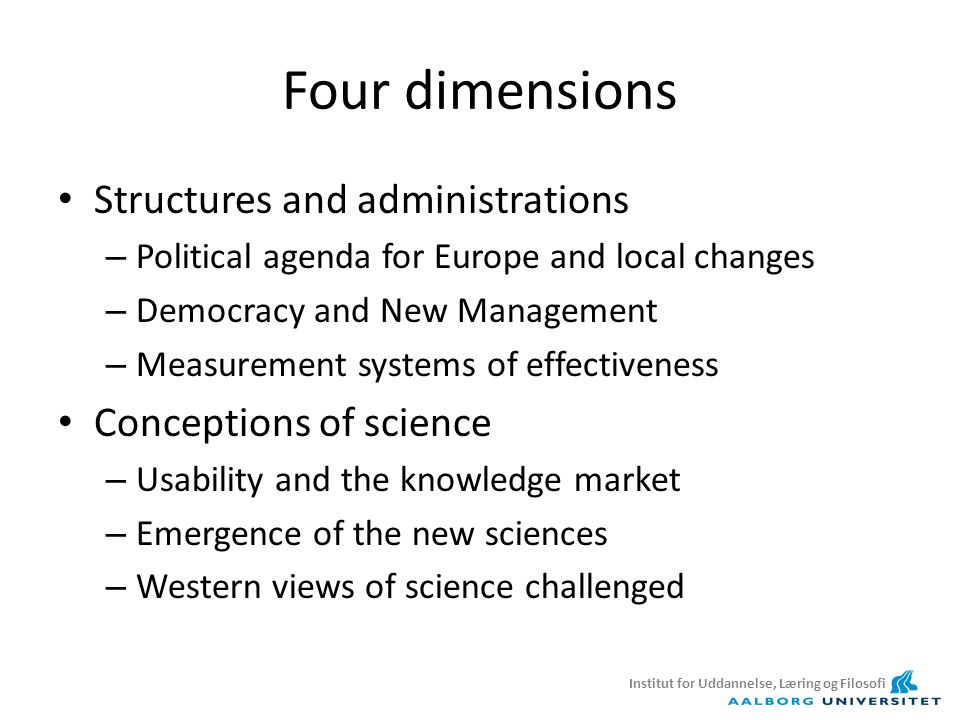 Four dimensions Structures and administrations – Political agenda for Europe and local changes – Democracy and New Management – Measurement systems of effectiveness Conceptions of science – Usability and the knowledge market – Emergence of the new sciences – Western views of science challenged Institut for Uddannelse, Læring og Filosofi