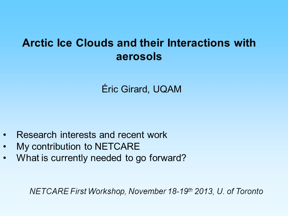Arctic Ice Clouds and their Interactions with aerosols Éric Girard, UQAM Research interests and recent work My contribution to NETCARE What is current
