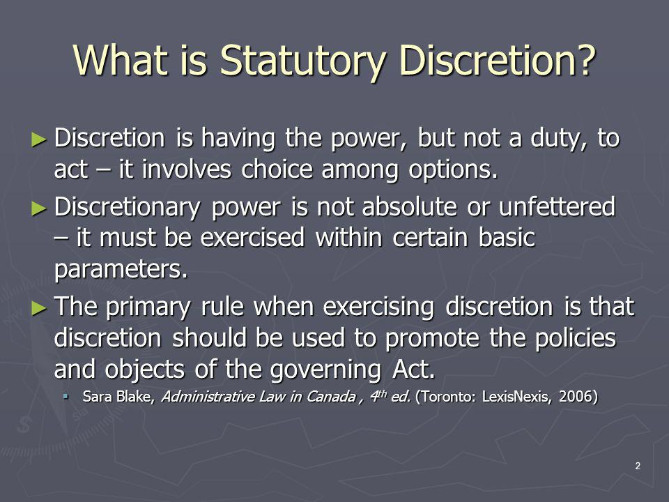 3 Types of Statutory Discretion ► Procedural Discretion ► Examples:  Dismissing complaints as frivolous & vexatious  Recommending mediation  Recommending disciplinary proceedings  Determining level of accessibility to the complaints process for involved parties