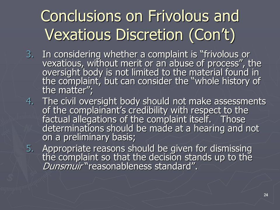 24 Conclusions on Frivolous and Vexatious Discretion (Con't) 3.In considering whether a complaint is frivolous or vexatious, without merit or an abuse of process , the oversight body is not limited to the material found in the complaint, but can consider the whole history of the matter ; 4.The civil oversight body should not make assessments of the complainant's credibility with respect to the factual allegations of the complaint itself.