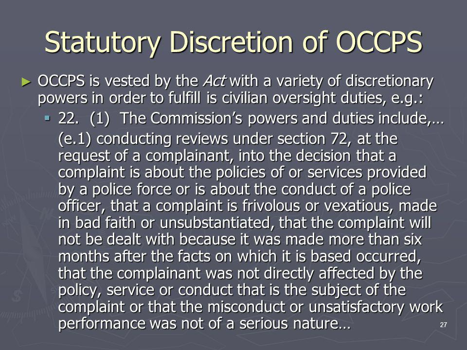 27 Statutory Discretion of OCCPS ► OCCPS is vested by the Act with a variety of discretionary powers in order to fulfill is civilian oversight duties, e.g.:  22.