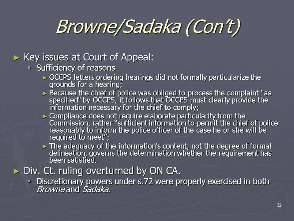 32 Browne/Sadaka (Con't) ► Key issues at Court of Appeal:  Sufficiency of reasons ► OCCPS letters ordering hearings did not formally particularize the grounds for a hearing; ► Because the chief of police was obliged to process the complaint as specified by OCCPS, it follows that OCCPS must clearly provide the information necessary for the chief to comply; ► Compliance does not require elaborate particularity from the Commission, rather sufficient information to permit the chief of police reasonably to inform the police officer of the case he or she will be required to meet ; ► The adequacy of the information s content, not the degree of formal delineation, governs the determination whether the requirement has been satisfied.